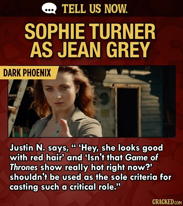 TELL US NOW. SOPHIE TURNER AS JEAN GREY DARK PHOENIX Justin N. says,  Hey, she looks good with red hair' and 'Isn't that Game of Thrones show really hot right now?' shouldn't be used as the sole criteria for casting such a critical role.