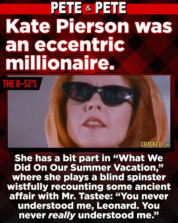 PETE & PETE Kate Pierson was an eccentric millionaire. THE B-52'S CRACKED COM She has a bit part in What We Did On Our Summer Vacation, where she plays a blind spinster wistfully recounting some ancient affair with Mr. Tastee: You never understood me, Leonard. You never really understood me.