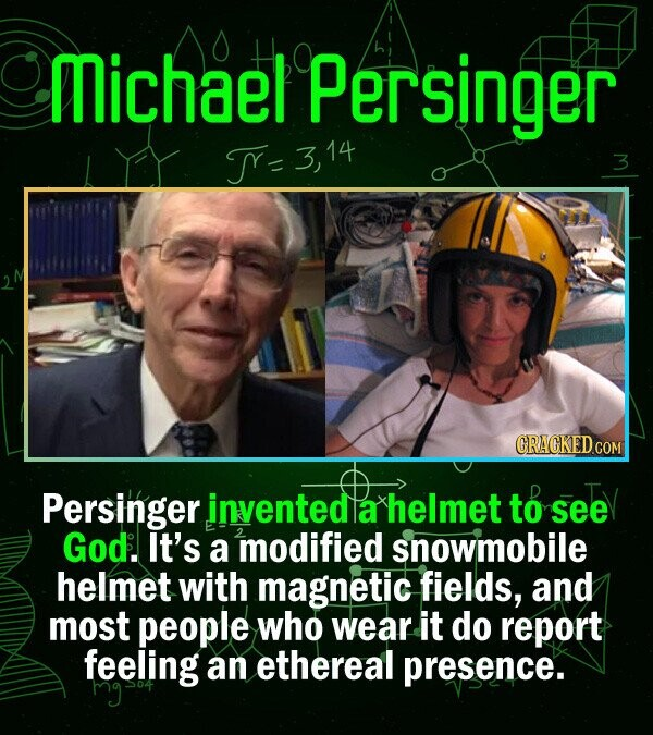 michael Persinger TY- 3 CRACKED CON Persinger invented a helmet to see God. It's a modified snowmobile helmet with magnetic fields, and most people wh