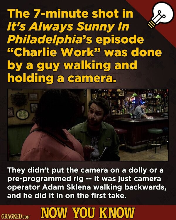 The 7-minute shot in It's Always Sunny In Philadelphia's episode 'Charlie Work' was done by a guy walking and holding a camera. They didn't put the camera on a dolly or a pre-programmed rig -- it was just camera operator Adam Sklena walking backwards, and he did it in on the
