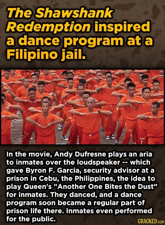 The Shawshank Redemption inspired a dance program at a Filipino jail. In the movie, Andy Dufresne plays an aria to inmates over the loudspeaker- which gave Byron F. Garcia, security advisor at a prison in Cebu, the Philippines, the idea to play Queen's Another One Bites the DuSt for inmates.