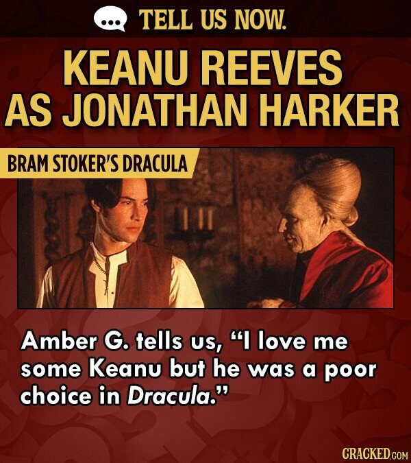 TELL US NOW. KEANU REEVES AS JONATHAN HARKER BRAM STOKER'S DRACULA Amber G. tells Us, I love me some Keanu but he was a poor choice in Dracula. CRACKED.COM