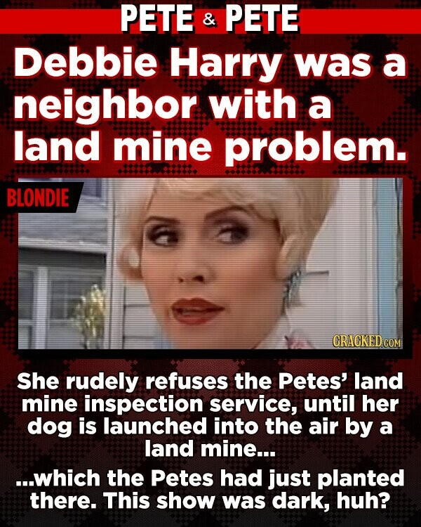 PETE & PETE Debbie Harry was a neighbor with a land mine problem. BLONDIE CRACKED COM She rudely refuses the Petes' land mine inspection service, until her dog is launched into the air by a land mine... ...which the Petes had just planted there. This show was dark, huh?