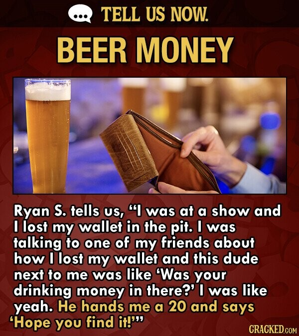 TELL US NOW. BEER MONEY Ryan S. tells US, I was at a show and I lost my wallet in the pit. I was talking to one of my friends about how lost my wallet and this dude next to me was like 'Was your drinking money in there?'
