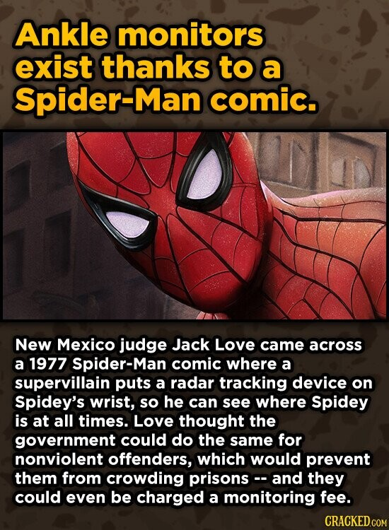 Ankle monitors exist thanks to a Spider-Man comic. New Mexico judge Jack Love came across a 1977 Spider-Man comic where a supervillain puts a radar tracking device on Spidey's wrist, so he can see where Spidey is at all times. Love thought the government could do the same for nonviolent