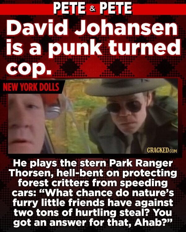 PETE & PETE David Johansen is a punk turned cop. NEW YORK DOLLS He plays the stern Park Ranger Thorsen, hell-bent on protecting forest critters from speeding cars: What chance do nature's furry little friends have against two tons of hurtling steal? You got an answer for that, Ahab?