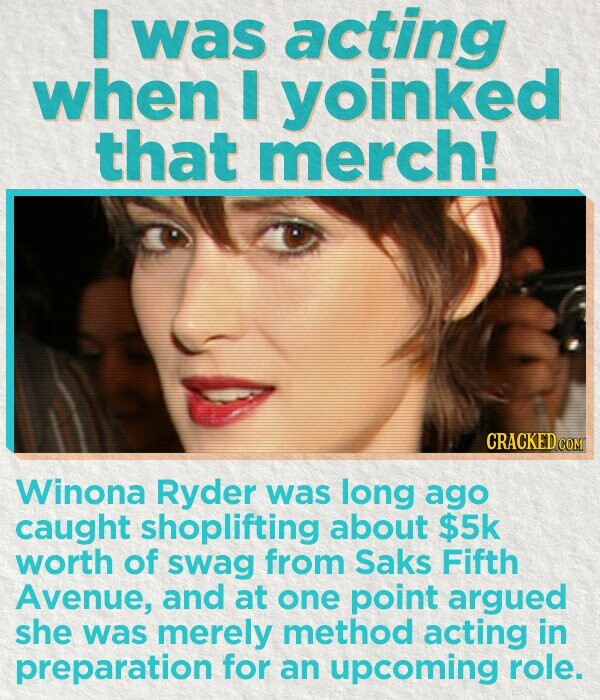 I was acting when I yoinked that merch! CRACKEDC Winona Ryder was long ago caught shoplifting about $5k worth of swag from Saks Fifth Avenue, and at one point argued she was merely method acting in preparation for an upcoming role.