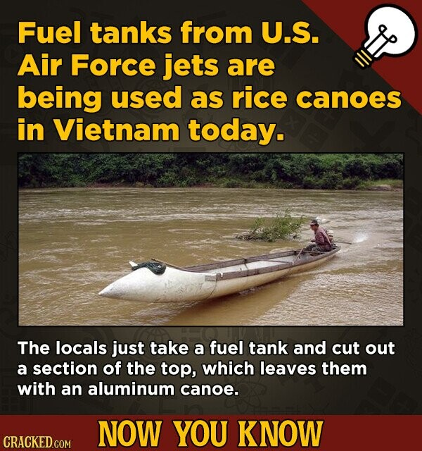 Fuel tanks from U.S. Air Force jets are being used as rice canoes in Vietnam today. The locals just take a fuel tank and cut out a section of the top, which leaves them with an aluminum canoe. NOW YOU KNOW CRACKED.COM