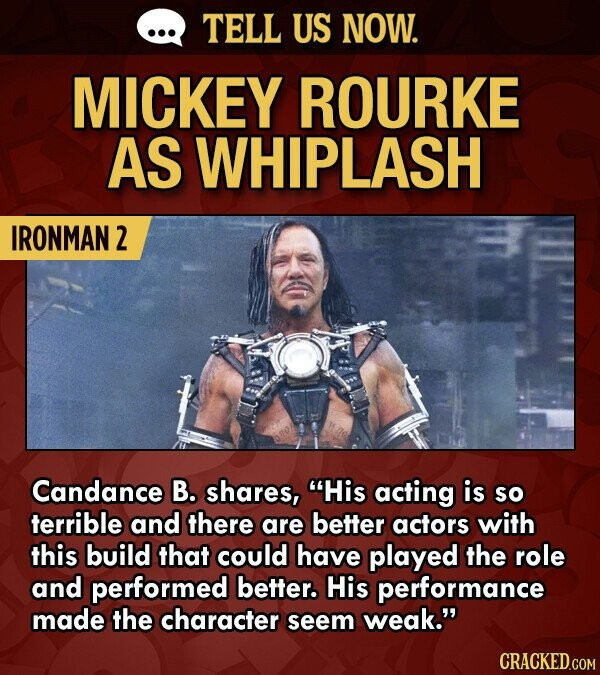 TELL US NOW. MICKEY ROURKE AS WHIPLASH IRONMAN 2 Candance B. shares, His acting is so terrible and there are better actors with this build that could have played the role and performed better. His performance made the character seem weak.