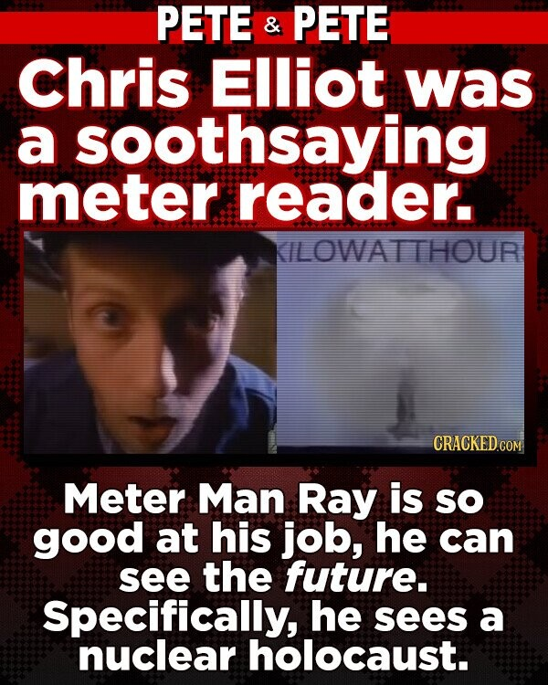 PETE & PETE Chris Elliot was a soothsaying meter reader. ILOWATTHOUR CRACKED COM Meter Man Ray is so good at his job, he can see the future. Specifically, he sees a nuclear holocaust.