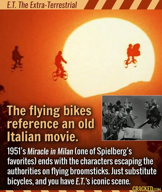 E.T. The Extra-Terrestrial The flying bikes reference an old Italian movie. 1951's Miracle in Milan (one of Spielberg's favorites) ends with the characters escaping the authorities on flying broomsticks.. Just substitute bicycles, and you have E.T.'s iconic scene.