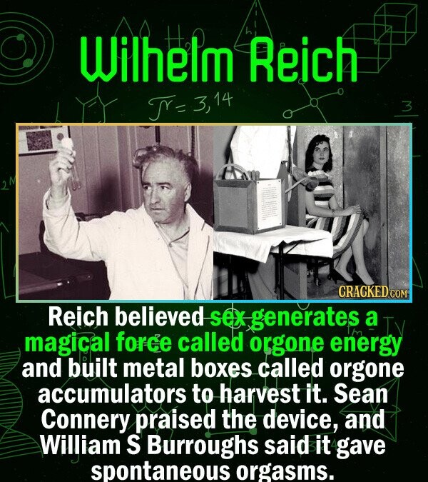 Wilhelm Reich Y= CRACKEDCO Reich believed Sex generates a magical force called orgone energy and built metal boxes called orgone accumulators to harve