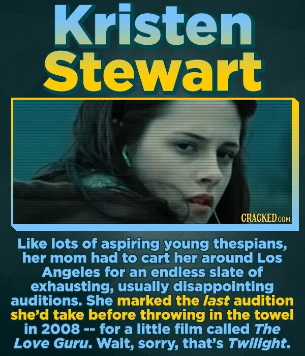 Kristen Stewart CRACKED COM Like lots of aspiring young thespians, her mom had to cart her around Los Angeles for an endless slate of exhausting, usua