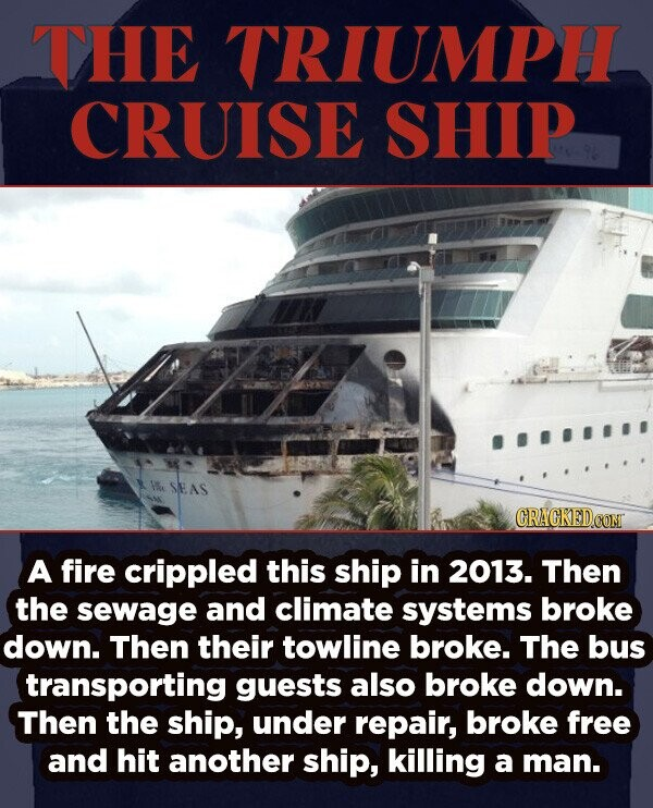 THE TRIUMPH CRUISE SHIP e SEAS A fire crippled this ship in 2013. Then the sewage and climate systems broke down. Then their towline broke. The bus transporting guests also broke down. Then the ship, under repair, broke free and hit another ship, killing a man.
