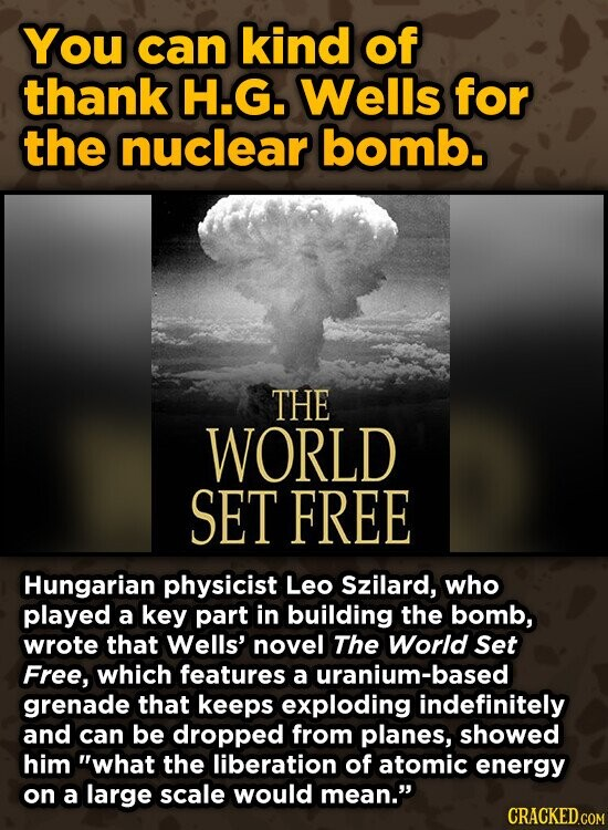 You can kind of thank H.G. Wells for the nuclear bomb. THE WORLD SET FREE Hungarian physicist Leo Szilard, who played a key part in building the bomb, wrote that Wells' novel The World Set Free, which features a uranium-based grenade that keeps exploding indefinitely and can be dropped from