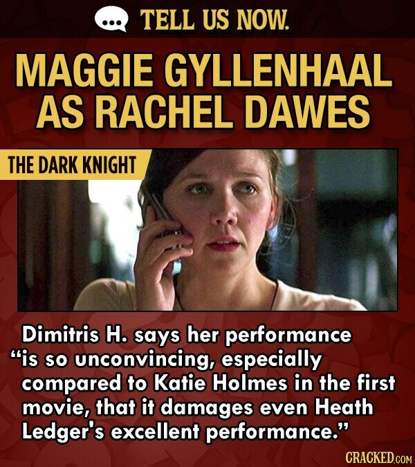 TELL US NOW. MAGGIE GYLLENHAAL AS RACHEL DAWES THE DARK KNIGHT Dimitris H. says her performance is SO unconvincing, especially compared to Katie Holmes in the first movie, that it damages even Heath Ledger's excellent performance.