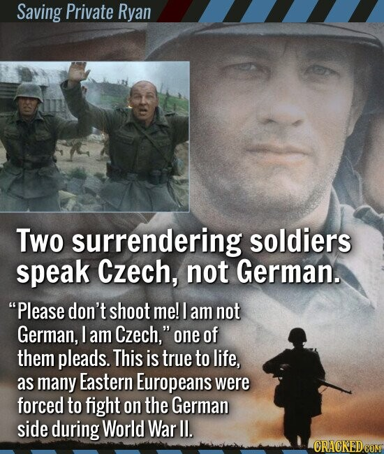 Saving Private Ryan Two surrendering soldiers speak Czech, not German. Please don't shoot me! I am not German, I am Czech, one of them pleads. This is true to life, as many Eastern Europeans were forced to fight on the German side during World War Il.
