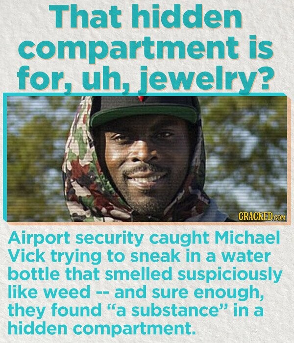 That hidden compartment is for, uh, jewelry? Airport security caught Michael Vick trying to sneak in a water bottle that smelled suspiciously like weed and sure enough, they found ''a substance in a hidden compartment.