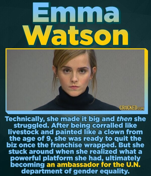Emma Watson CRACKED COM Technically, she made it big and then she struggled. After being corralled like livestock and painted like a clown from the ag