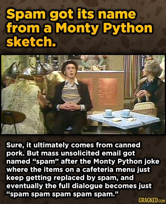 Spam got its name from a Monty Python sketch. Sure, it ultimately comes from canned pork. But mass unsolicited email got named spam after the Monty Python joke where the items on a cafeteria menu just keep getting replaced by spam, and eventually the full dialogue becomes just spam spam