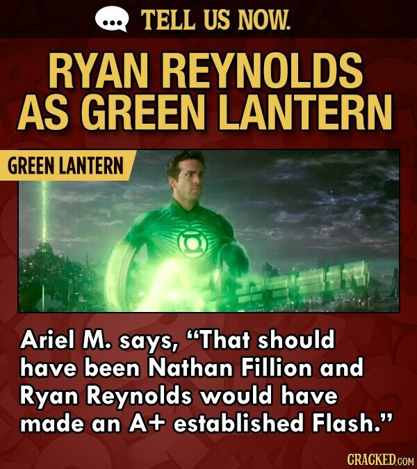 TELL US NOW. RYAN REYNOLDS AS GREEN LANTERN GREEN LANTERN Ariel M. says, That should have been Nathan Fillion and Ryan Reynolds would have made an A+ established Flash.