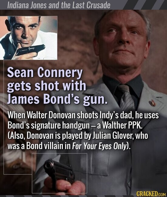 Indiana Jones and the Last Crusade Sean Connery gets shot with James Bond's gun. When Walter Donovan shoots Indy's dad, he uses Bond's signature handgun- a Walther PPK. (Also, Donovan is played by Julian Glover, who was a Bond villain in For Your Eyes Only).