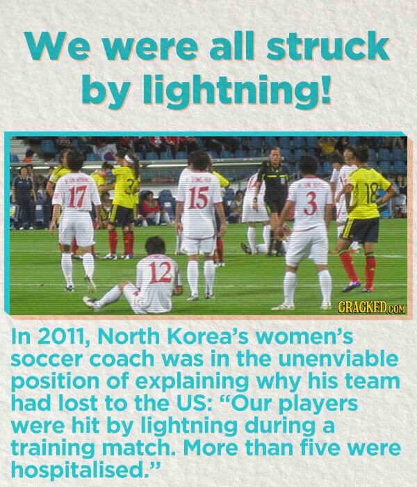 We were all ruCK by lightning 17 3 15 12 CRACKEDC In 2011, North Korea's women's soccer coach was in the unenviable position of explainin why his team had lost to the US: players were hit by lightning during a training match. More than five were hospitalised.