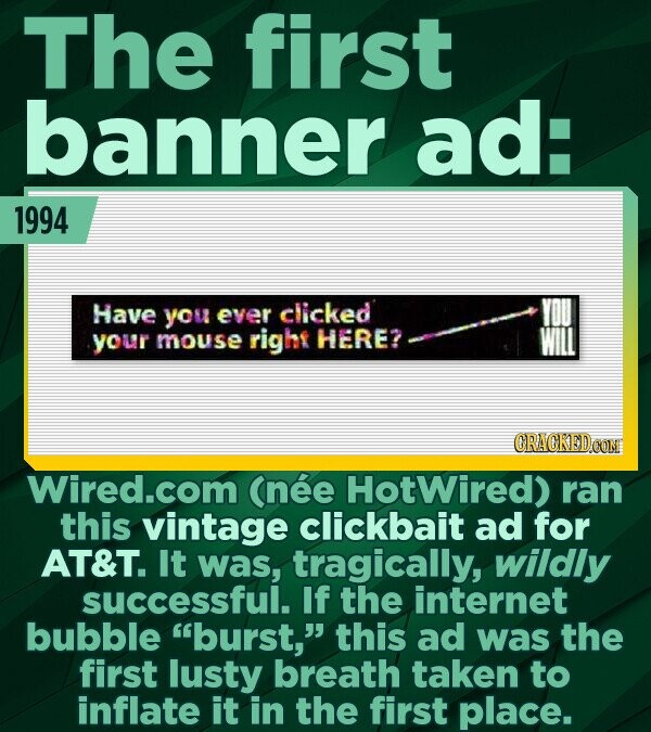 The first banner ad: 1994 Have you ever clicked your mouse right HERE? CRACKEDCON Wired.com (nee HotWired) ran this vintage clickbait ad for AT&T. It