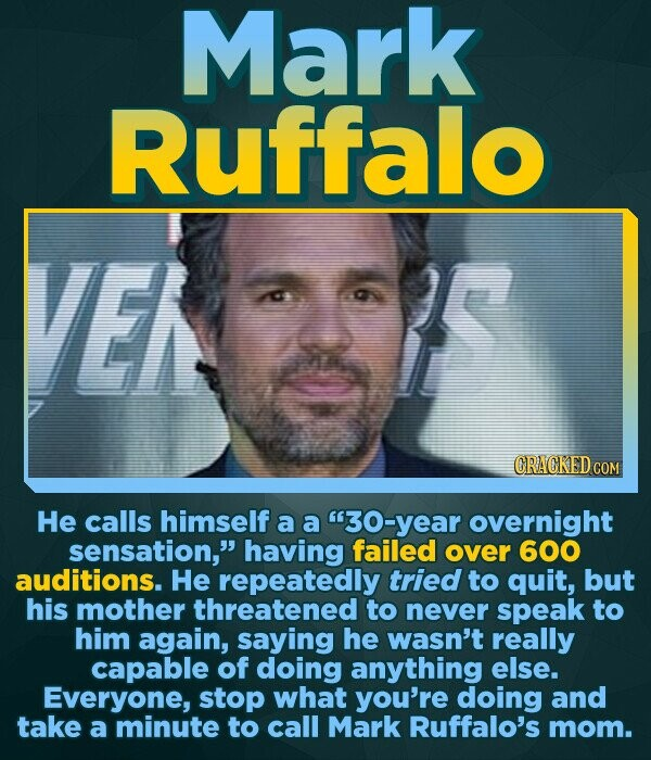 Mark Ruffalo EK CRACKED COM He calls himself a a 30-year overnight sensation, having failed over 600 auditions. He repeatedly tried to quit, but his
