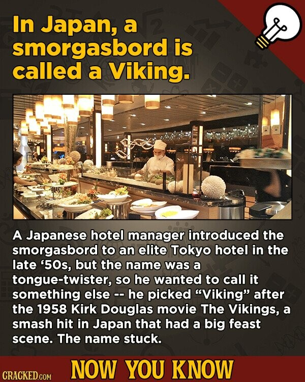 In Japan, a smorgasbord is called a Viking. A Japanese hotel manager introduced the smorgasbord to an elite Tokyo hotel in the late '50s, but the name was a tongue-twister, SO he wanted to call it something else -he picked Viking after the 1958 Kirk Douglas movie The Vikings, a