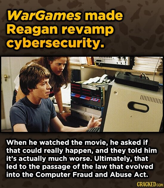 Wargames made Reagan revamp cybersecurity. ILEEL When he watched the movie, he asked if that could really happen, and they told him it's actually much worse. UItimately, that led to the passage of the law that evolved into the Computer Fraud and Abuse Act.