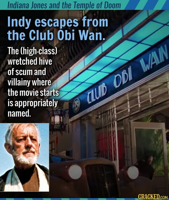 Indiana Jones and the Temple of Doom Indy escapes from the Club Obi Wan. The (high-class) wretched hive of scum and villainy where the movie starts is appropriately named.