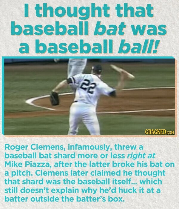 I thought that baseball bat was a baseball ball! 22 CRACKED CO Roger Clemens, infamously, threw a baseball bat shard more or less right at Mike Piazza, after the latter broke his bat on a pitch. Clemens later claimed he thought that shard was the baseball itself... which still doesn't explain