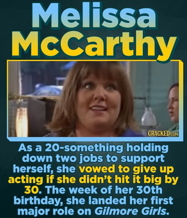 Melissa McCarthy CRACKED COM As a 20-something holding down two jobs to support herself, she vowed to give up acting if she didn't hit it big by 30. T