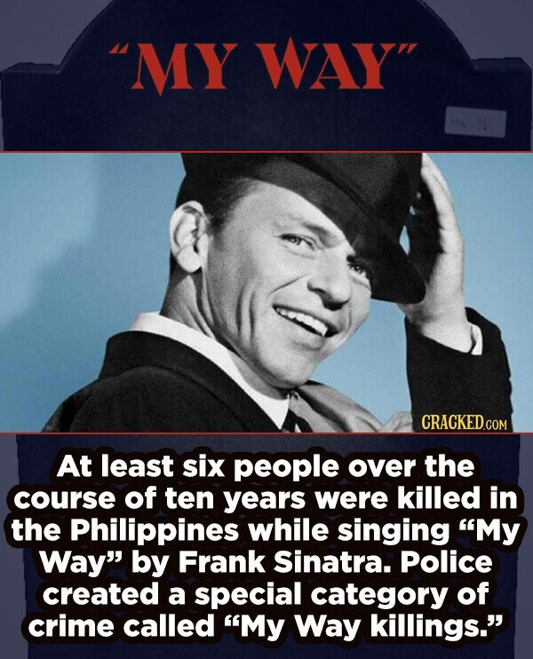 MY WAY At least six people over the course of ten years were killed in the Philippines while singing My Way by Frank Sinatra. Police created a special category of crime called My Way killings.
