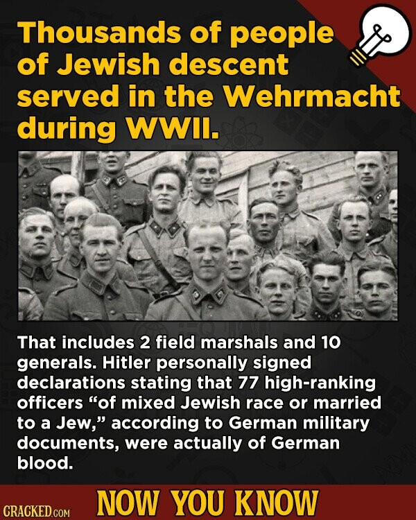 Thousands of people of Jewish descent served in the Wehrmacht during WWIl. That includes 2 field marshals and 10 generals. Hitler personally signed declarations stating that 77 high-ranking officers of mixed Jewish race or married to a Jew, according to German military documents, were actually of German blood. NOW YOU