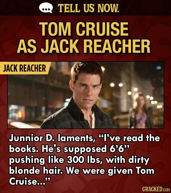 TELL US NOW. TOM CRUISE AS JACK REACHER JACK REACHER Junnior D. laments, I've read the books. He's supposed 6'6 pushing like 300 lbs, with dirty blonde hair. We were given Tom Cruise... CRACKED.COM