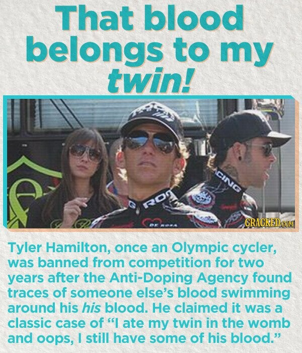 That blood belongs to my twin! ACING CRACKED Tyler Hamilton, once an OlympiC cycler, was banned from competition for two years after the nti-Doping Agency found traces of someone else's blood swimming around his his blood. He claimed it was a classic case of I ate my twin in the