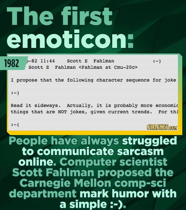 The first emoticon: 1982 -82 11:44 Scott E Fahlman Scott E Fahlman <Fahlman at 20c> I propose that the following character sequence for joke :-) Read