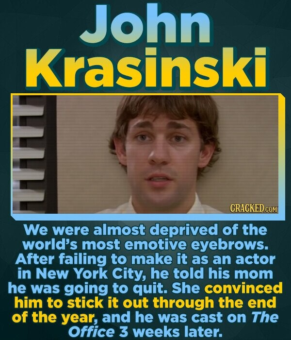 John Krasinski CRACKED COM We were almost deprived of the world's most emotive eyebrows. After failing to make it as an actor in New York City, he tol