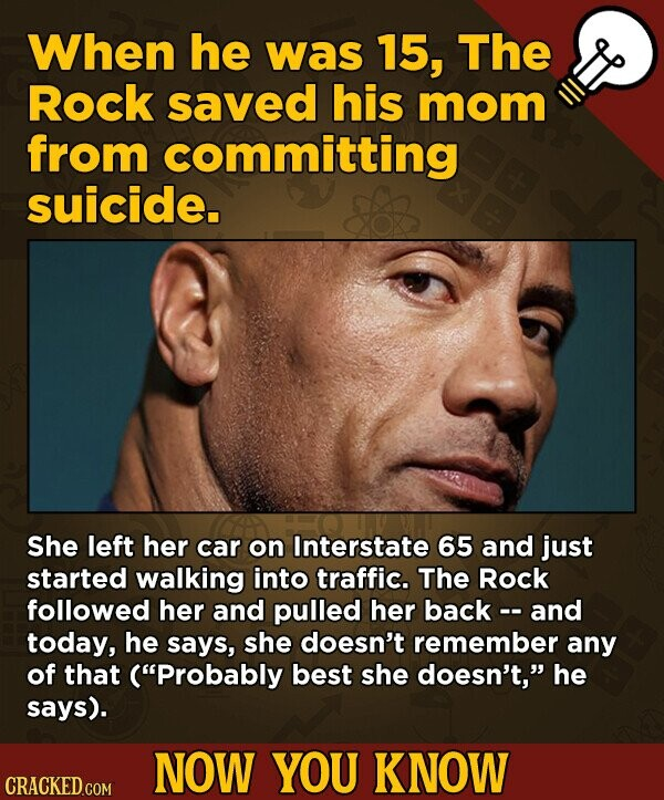 When he was 15, The Rock saved his mom from committing suicide. She left her car on Interstate 65 and just started walking into traffic. The Rock followed her and pulled her back - and today, he says, she doesn't remember any of that (Probably best she doesn't, he says). NOW