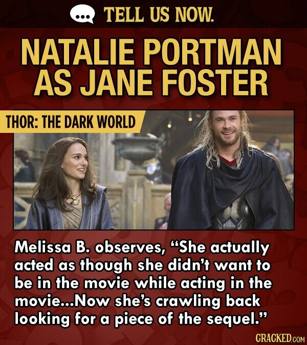 TELL US NOW. NATALIE PORTMAN AS JANE FOSTER THOR: THE DARK WORLD Melissa B. observes, She actually acted as though she didn't want to be in the movie while acting in the movie... Now she's crawling back looking for a piece of the sequel. CRACKED.COM