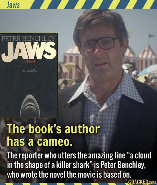 Jaws The book's author has a cameo. The reporter who utters the amazing line a cloud in the shape of a killer shark is Peter Benchley, who wrote the novel the movie is based on.