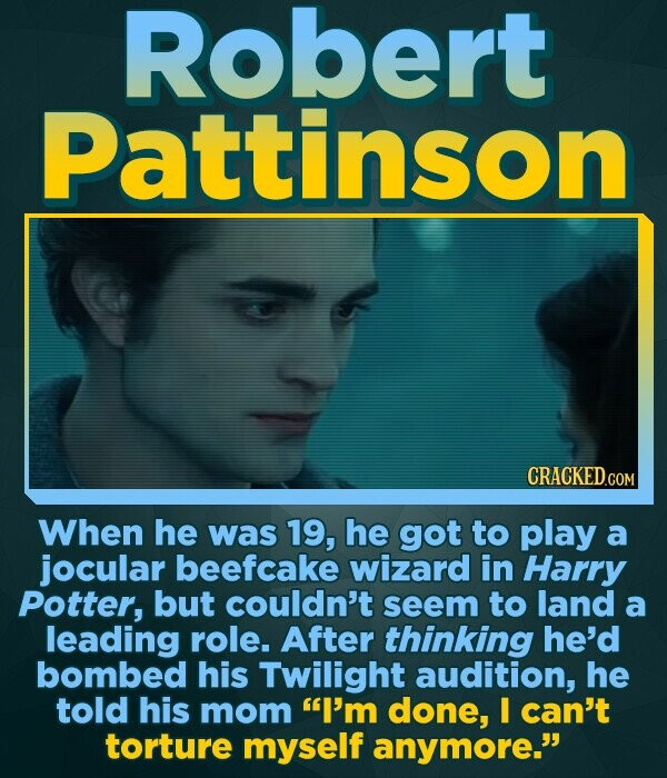 Robert Pattinson CRACKED.COM When he was 19, he got to play a jocular beefcake wizard in Harry Potter, but couldn't seem to land a leading role. After