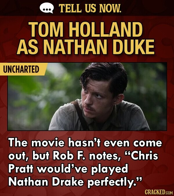 TELL US NOW. TOM HOLLAND AS NATHAN DUKE UNCHARTED The movie hasn't even come out, but Rob F. notes, Chris Pratt would've played Nathan Drake perfectly.
