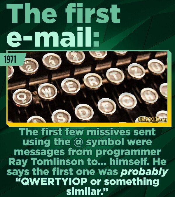 The first e-mail: 1971 0.000000 CRACKEDON The first few missives sent using the symbol were messages from programmer Ray Tomlinson to... himself. He s