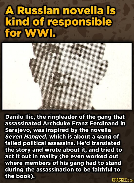 A Russian novella is kind of responsible for WWI. Danilo llic, the ringleader of the gang that assassinated Archduke Franz Ferdinand in Sarajevo, was inspired by the novella Seven Hanged, which is about a gang of failed political assassins. He'd translated the story and wrote about it, and tried to