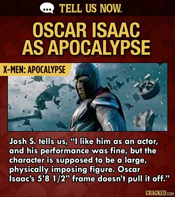 TELL US NOW. OSCAR ISAAC AS APOCALYPSE X-MEN: APOCALYPSE Josh S. tells US, I like him as an actor, and his performance was fine, but the character is supposed to be a large, physically imposing figure. Oscar lsaac's 5'8 1/2 frame doesn't pull it off.