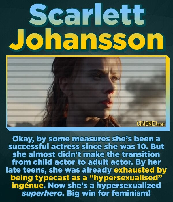 Scarlett Johansson CRACKED COM Okay, by some measures she's been a successful actress since she was 10. But she almost didn't make the transition from