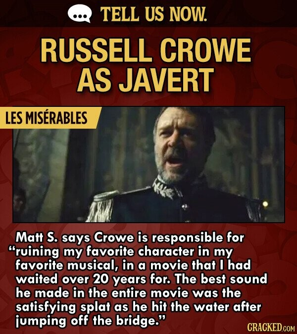 TELL US NOW. RUSSELL CROWE AS JAVERT LES MISERABLES Matt S. says Crowe is responsible for ruining my favorite character in my favorite musical, in a movie that I had waited over 20 years for. The best sound he made in the entire movie was the satisfying splat as he